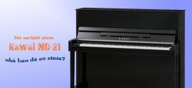 Tại sao bạn nên mua đàn upright piano Kawai ND-21 giá tốt?